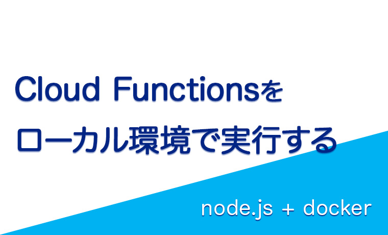 【node.js】Cloud FunctionsをローカルのDocker環境で実行して開発する方法
