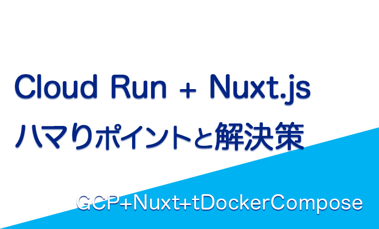 Cloud RunでNuxt.js動かす時のハマりポイントと解決策[GCP+ Nuxt+Docker-compose]
