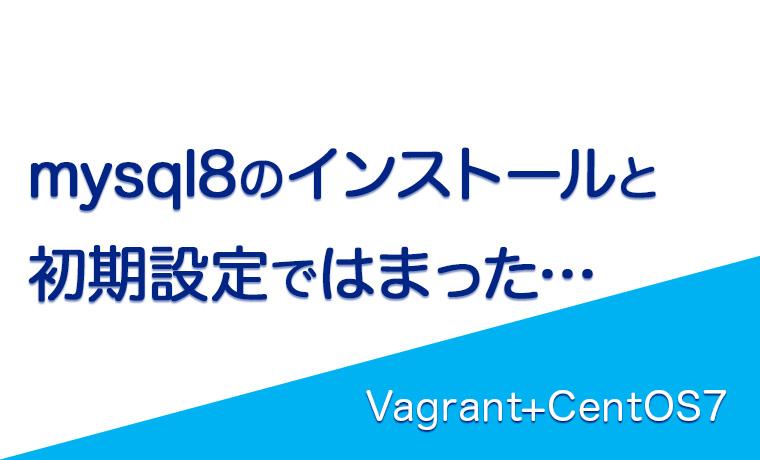mysql8インストールと初期設定、ユーザー作成まで[Vagrant+CentOS7]
